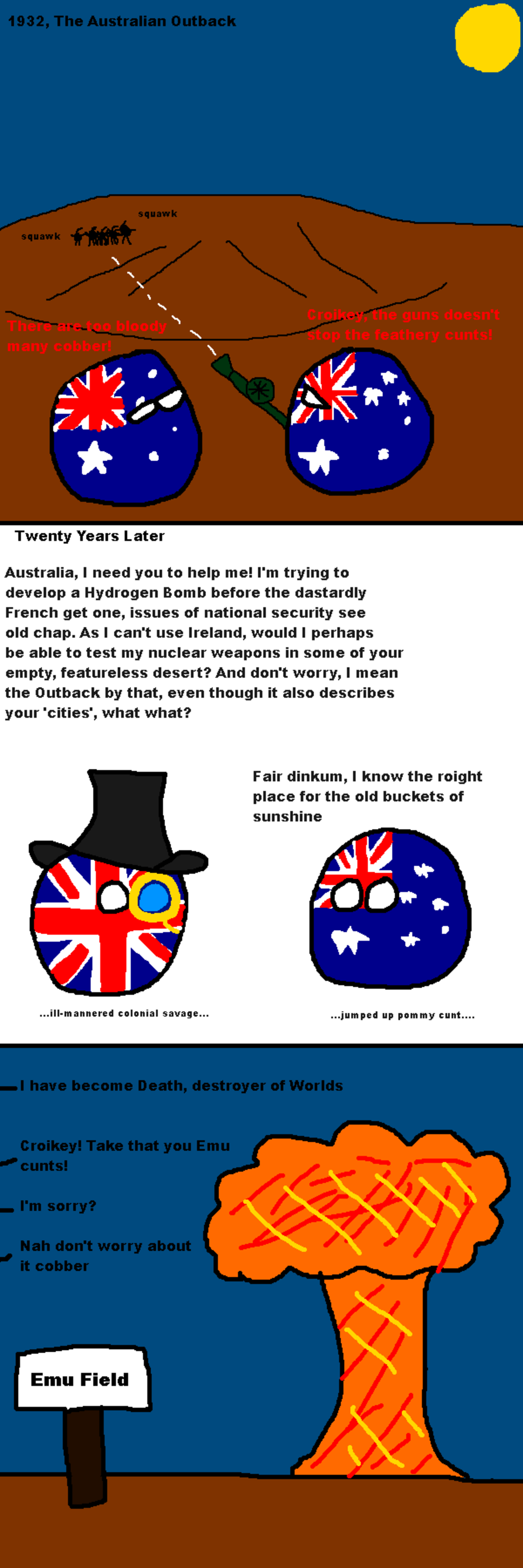 How Australia won the Emu Wars. . Twenty Years Later Australia, I need you to help me! I' m trying to develop a Hydrogen Bomb before the dastardly French get on