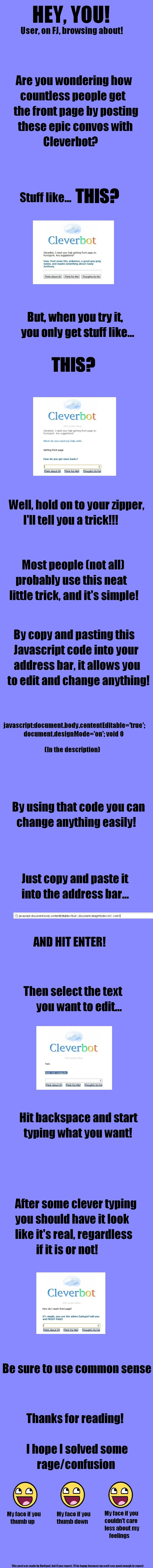 How to edit websites and stuff. The code is: javascript:document.body.contentEditable='true'; document.designMode='on'; void 0 Thanks for viewing!. Cleverbot Cl