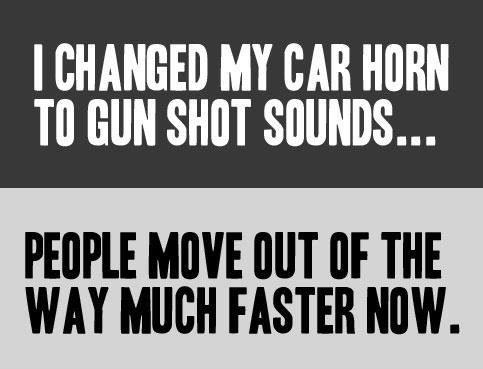 I changed my car horn sound to gun shots. Its self-explanitory. I CHANGED MY all Tll ( SHUT SOUNDS... PETITE [ASHE [HIT [IF THE WAT MUCH FASTER HIM.. Skip the middle man, use an actual gun.