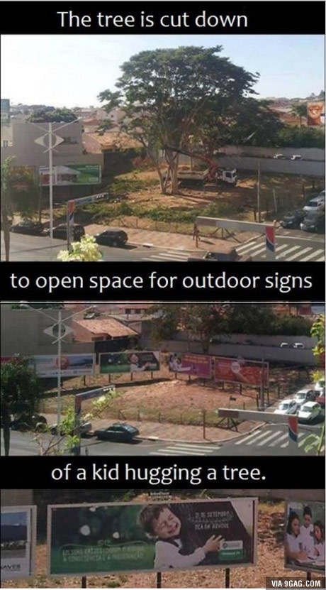 I don't know it is irony or stupidity. . The tree is cut down to open space for outdoor signs of a kid hugging: a tree.. It's priceless is what it is. Greed is awesome.