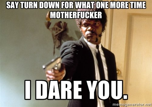 I Double Dare You. .. Turn down for what?