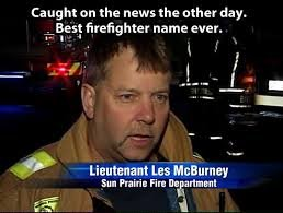 i fully trust this firefighter. . Ca my ht on the news the other day. Best firefighter name Ever. oei. has gar i. I hate to meet Moore McBurney.