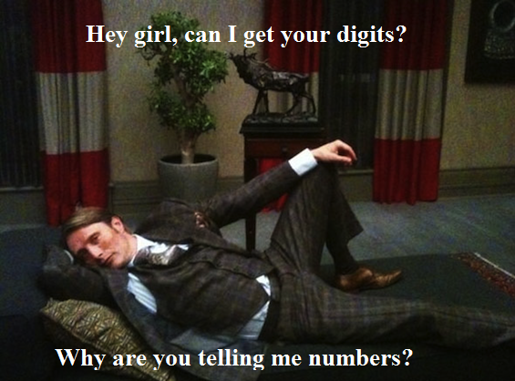 I'm a fannibal. Get it? Because digits is a play on words. Digits can also mean fingers. He...he wants to eat your fingers. I couldn't find this online, so I ma
