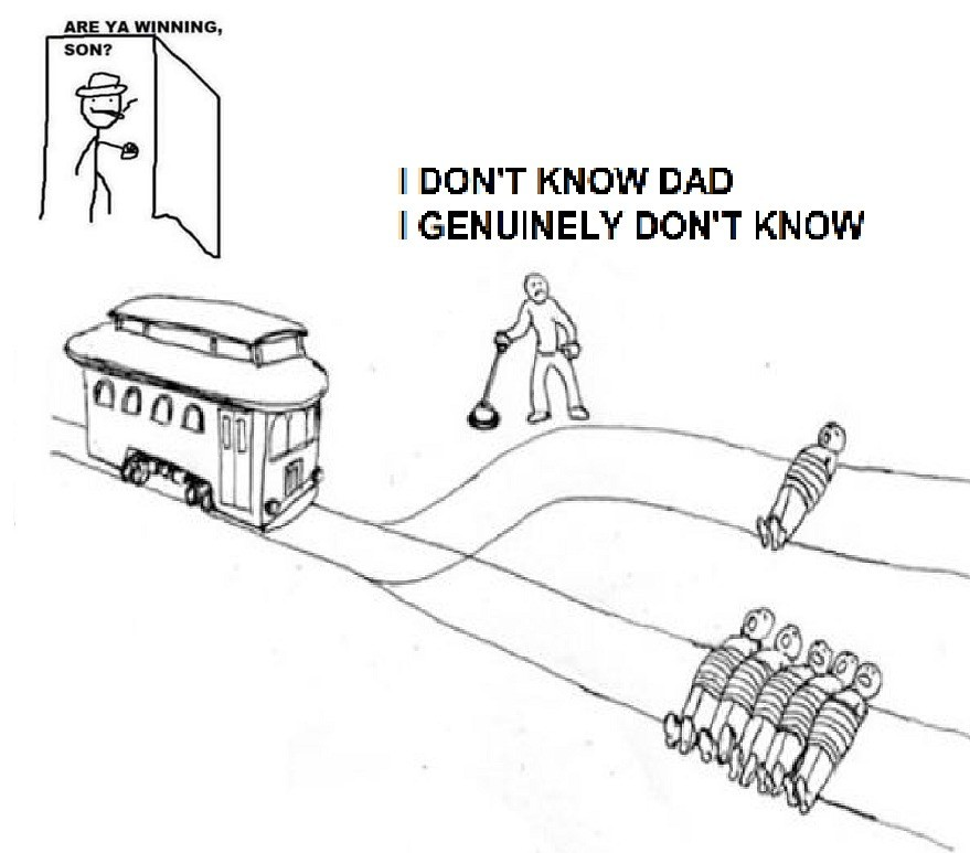 I'm trying to solve a moral dilemma, dad!. .. Depends on who is gonna die. Not the amount, but the quality of the people tied to the tracks.