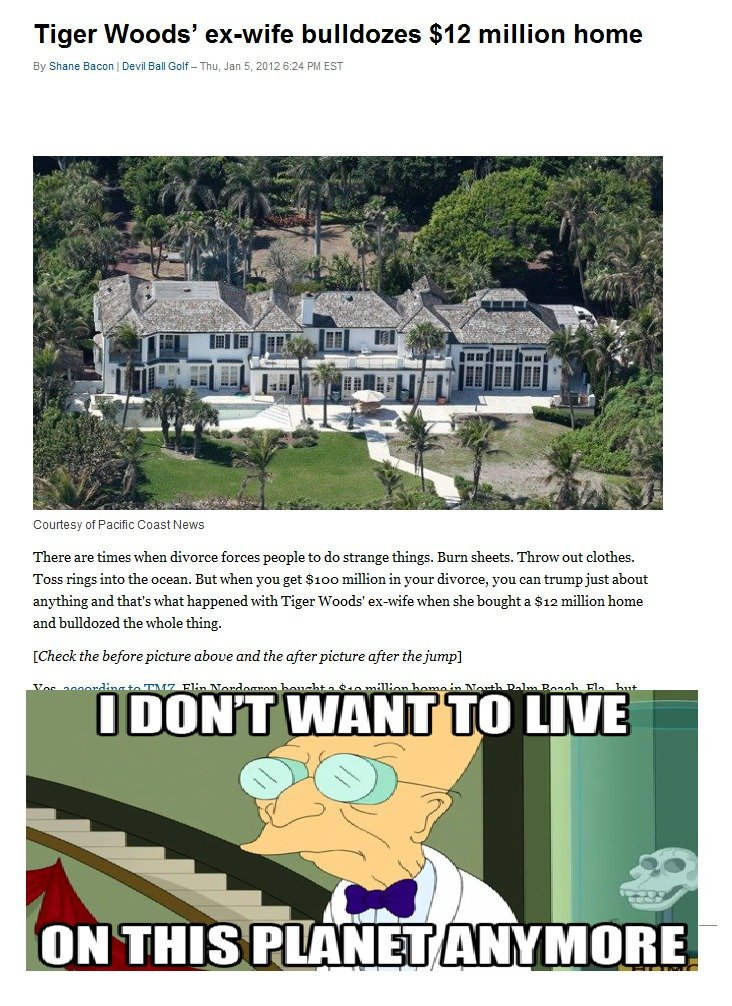 in Rich People. I have lost hope in humanity. Tiger Woods' bulldozes million home By Shane Eileen Degil Ball Golf- Thu, Jan E., 2012 8: 24 PM EST Courtesy of Pa