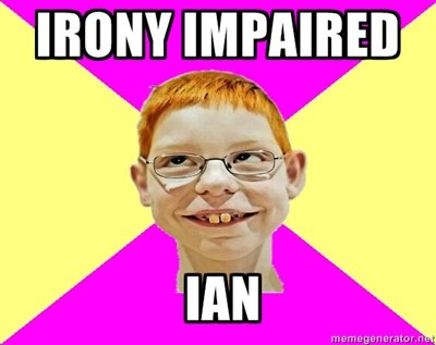 Irony Impaired Ian. Thought this could be a new meme and ideas??.