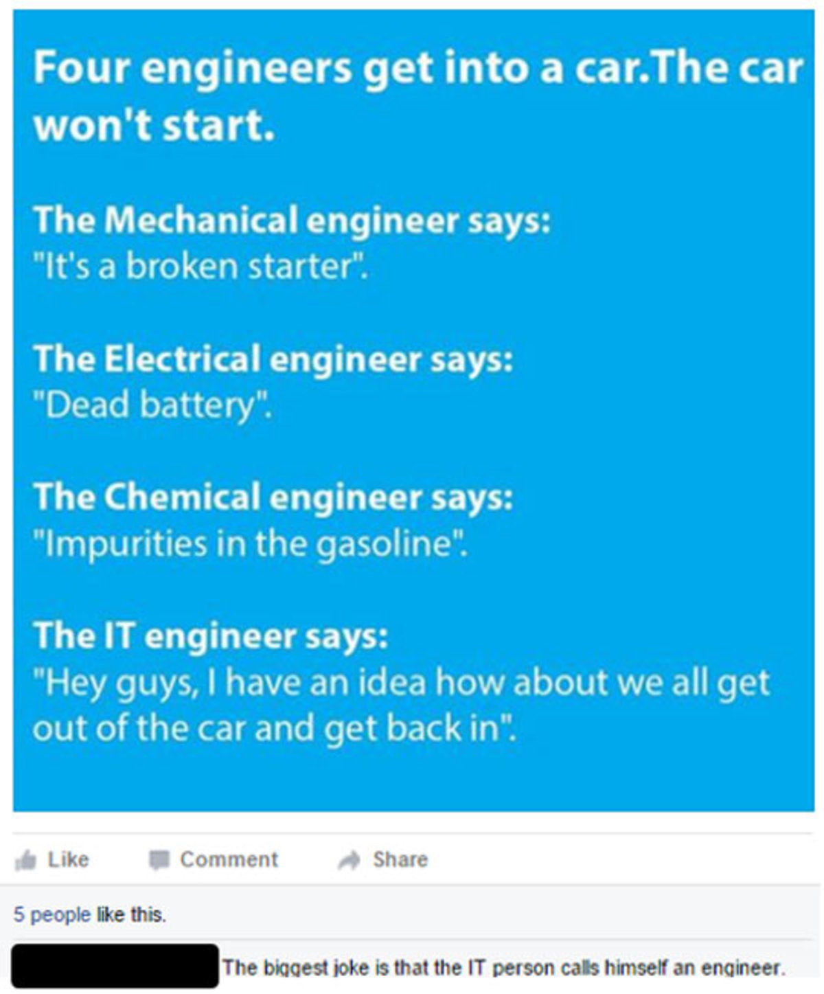 "IT engineer. . Four engineers get into a car. The car won' t start. The Mechanical engineer says: It' s a broken starter"". The Electrical engineer says: Dead ba"