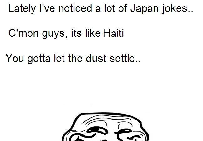 Japan. Im going to hell, arn't I?. Lately We noticed a lot of Japan jokes, C' mon guys, its like Haiti You gotta let the dust settle..