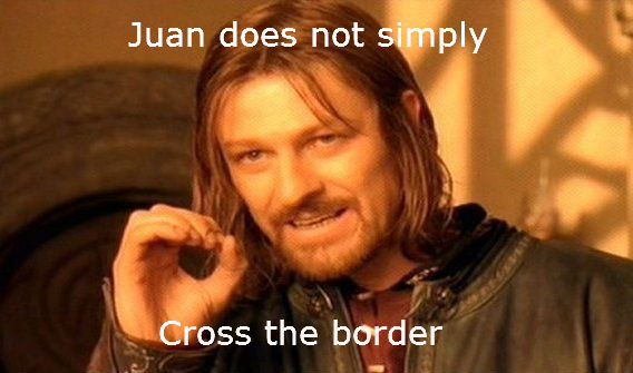 Juan. This is my favorite meme to use. the border. Not sure if it is a repost guys, just thought of it. I hope it makes frontpage too. Sorry if it is a repost.