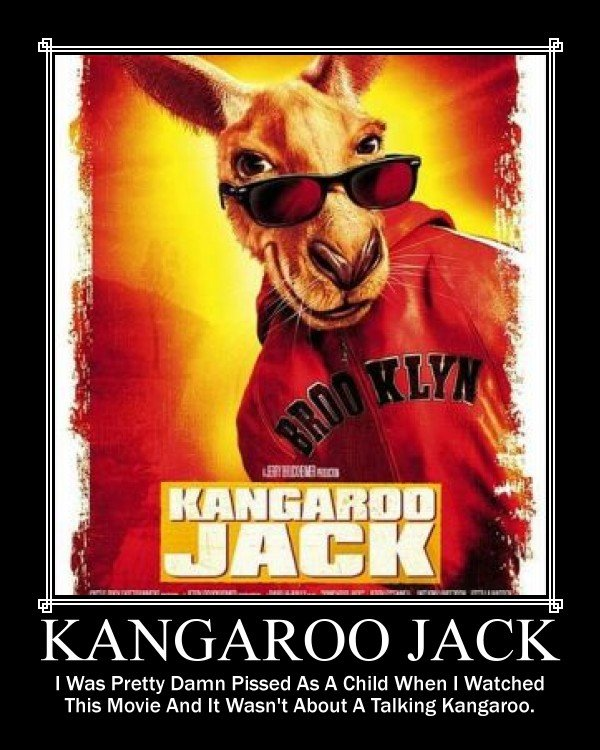 Kangaroo Jack. I hope you like it. Your oppinion means everything to me.. I Was Pretty Damn Pissed As A Child When I Watched This Movie And It Wasn' t About A T