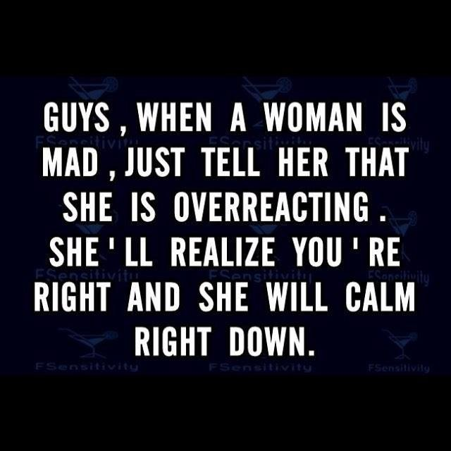 Life lesson #4. . A WOMAN IS MAD, JUST TELL HER THAT SHE IS . SHE' . REALIZE WU l RE RIGHT AND SHE WILL CALM RIGHT DOWN.. Good luck with that.