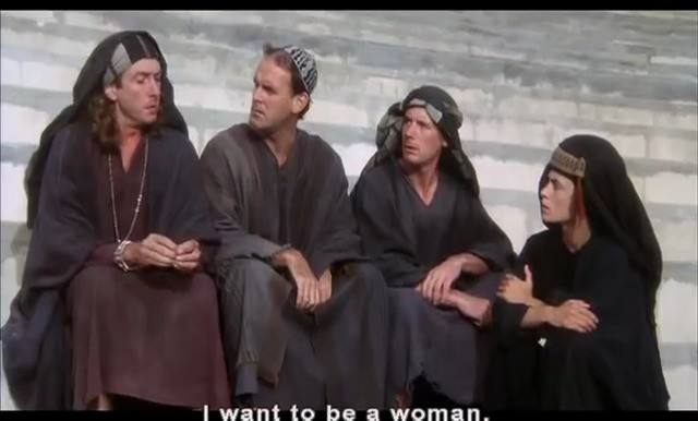 Life of Brian. . I want to he a woman.