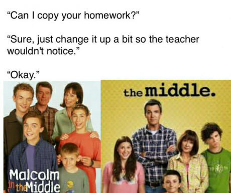 "Malcolm in the Middle is better. . Can I copy your homework?"" Sure, just change it up El hit an the teacher notice."". It's a totally different show as there are only three kids in The Middle, and one of them is a girl."