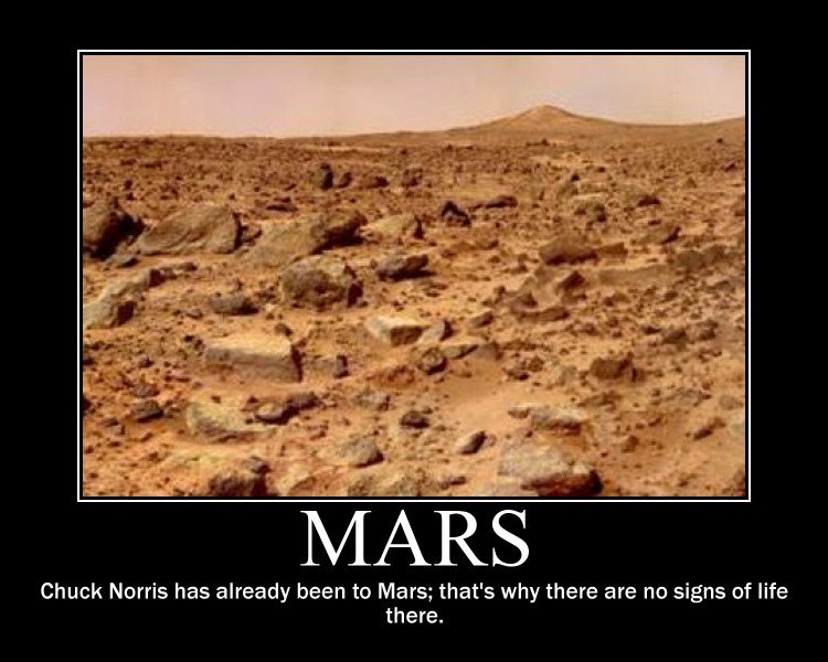 Mars. Yes Chuck Norris killed them all. Chuck Norris has already been to Mars; that' s why there are no signs of life there.. awesome funny i would thumbs up but profile to new so