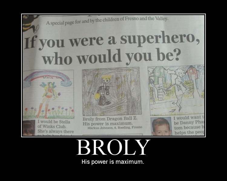 MAXIMUM POWERRRRR BROLY. ....enuf said. iii? you were a superstore, His power is maximum.. But..... Brolys a super villan D: