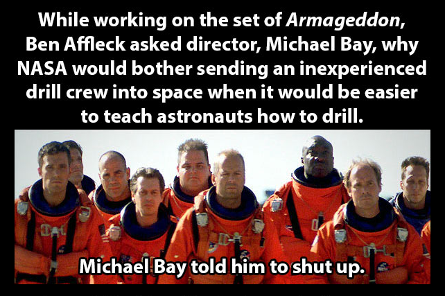 Michael Bay 1 Ben Affleck 0. . While working on the set of Armageddon, Ben Affleck asked director, Michael Bay, why NASA would bother sending an inexperienced d