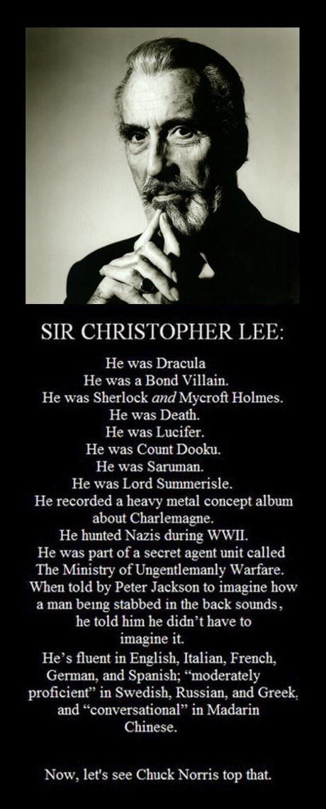 My only friend through teenage hts. source: Christopher lee's life. He was Dracula He was a Bond Villain., He was Sherlock and Mycroft Holmes. He was Death. He