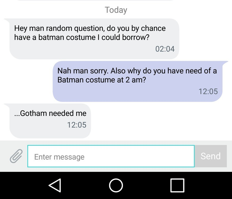 My saturday ht. Average saturday night. Today Hey man random question, do you by chance have a batman costume I could borrow? 02: 04 Nah man sorry. Also why do