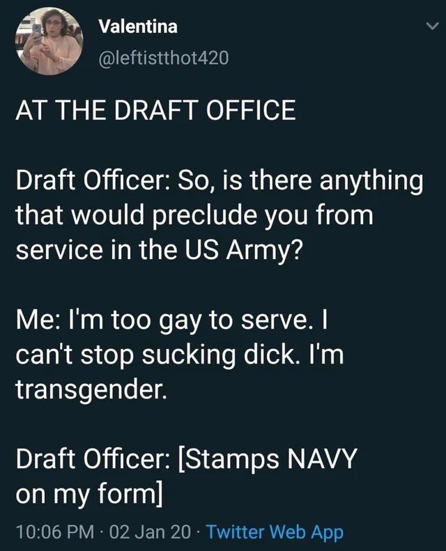 navy. .. Its a 3 step questionnaire. Once you say no your fate is set. 1: Is your IQ above 50? No? Marines. 2: Can you do Physical labor? No? Air Force. 3: Are you strai