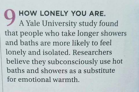 Nice long warm showers. I've grown to enjoy my loneliness . HOW LONELY YOU ARE. A Yale University study found that people who take longer showers and baths are