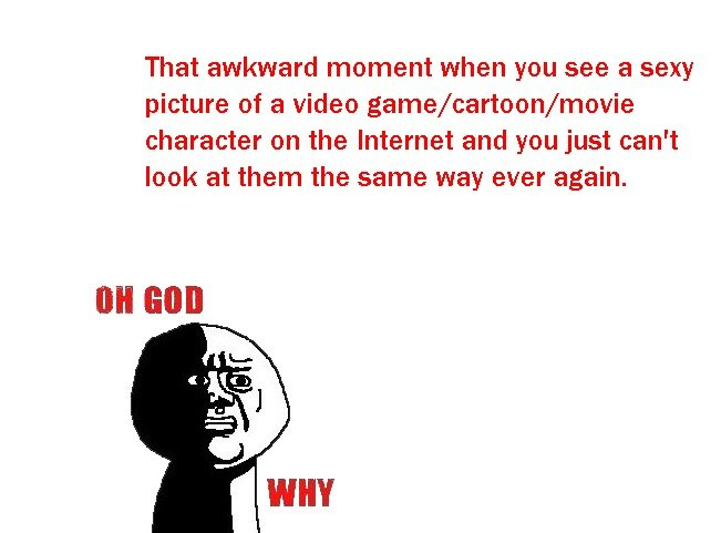 Oh God.... Happens to me all the time.... That awkward moment when you see a sexy picture ofa video game/ cartoon/ movie character on the Internet and you just