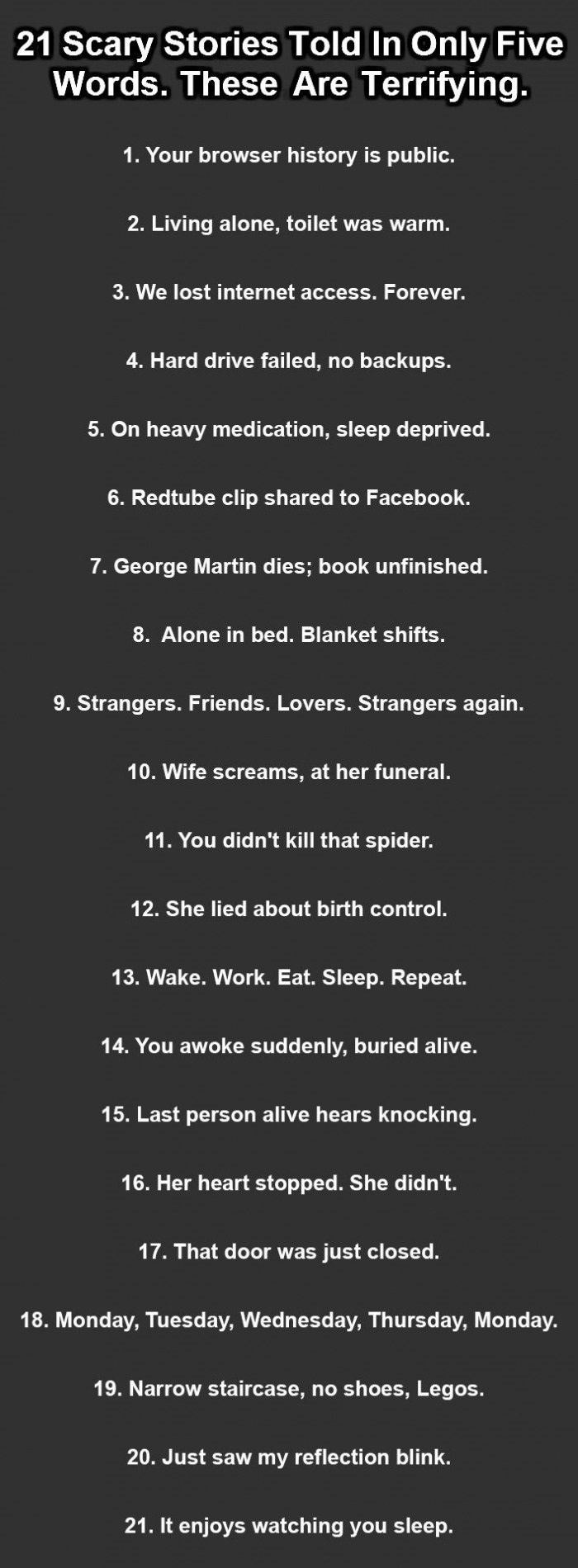 Oh no. 2spooky4me. 21 Scary Stories Told In Only Five Words. These Are Terrifying. 1. Your browser history is public. 2. Living alone, toilet was warm. 3. We lo