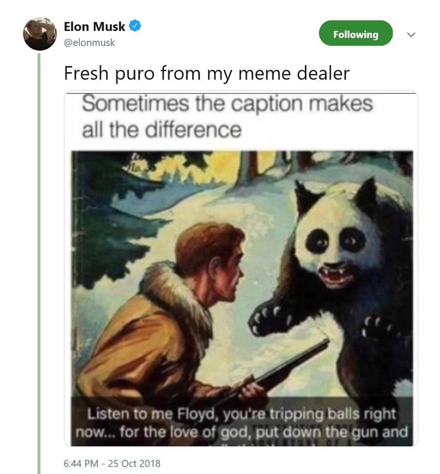 Ol' Musky is a memelord - confirmed. And yes, it is legit: https://twitter.com/elonmusk/status/1055515363335561216.. >fresh from my meme dealer fire your dealer, musky. that's old
