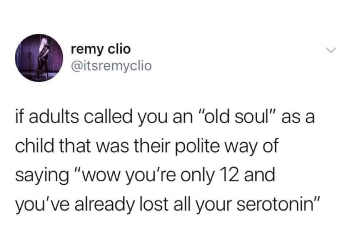 Old Soul. .. also you guys should look up cortisol, the stress hormone. it's pretty much the anti dopamineComment edited at .