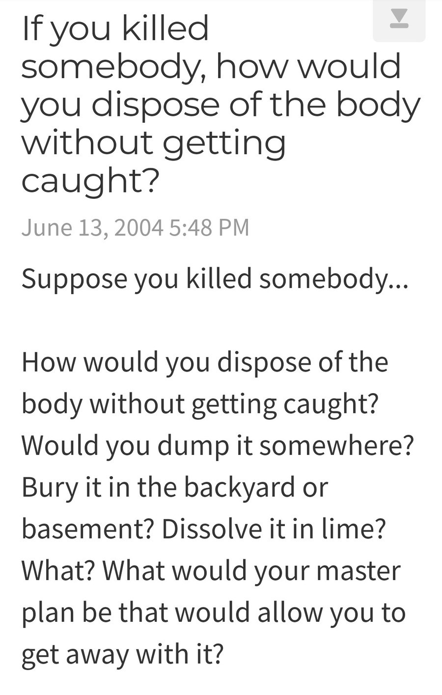 OP asks how to dispose of body, guy delivers. Link to post .. Dump it on the steps of a police station with a selfie of yourself and the body. This is a power move that will assert your dominance and leave the police so in