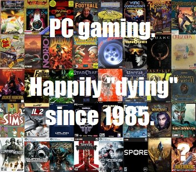 PC Gaming, Happily Dying since 1985. .. SPORE!!!!