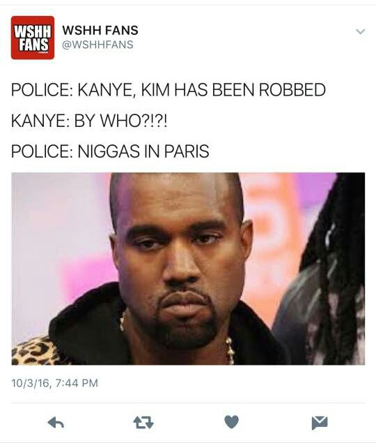 """People work way to fast. . WSHH FANS h."""" SHAMANS POLICE: KANYE, KIM HAS BEEN ROBBED KANYE: BY IMHO?!?! POLICE: NIGGAS IN PARIS"""