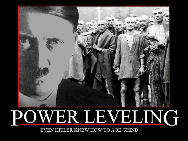 Power Leveling. Don't call me racist, we all laughed at worse pics.. Ill 'i it EVEN HITLER KNEW HOW TO AOE GRIND. only give 30xp =(