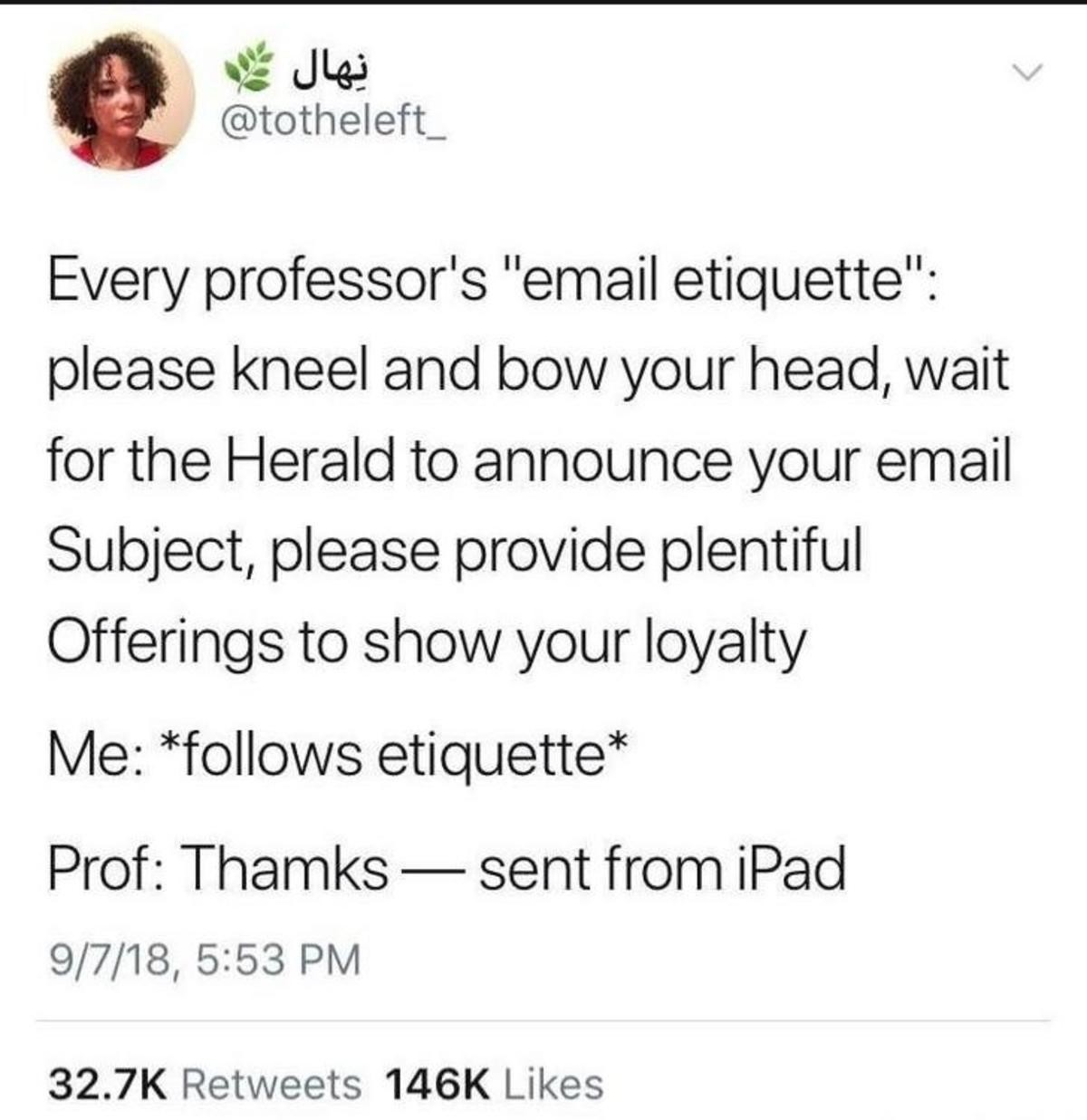 prof. .. I once had a professor take 5% off my final grade in the class because I once emailed him and accidentally had an extra e in my last name. Can't complain though