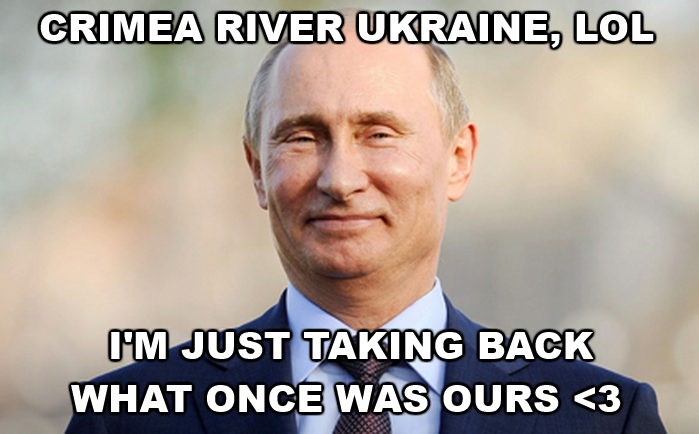 Putin's FW. ♫♪ This land is our land, and now not your land ♪♫ From the Black Sea shore line, to the Sea of Azov.......... >crimea river my sides