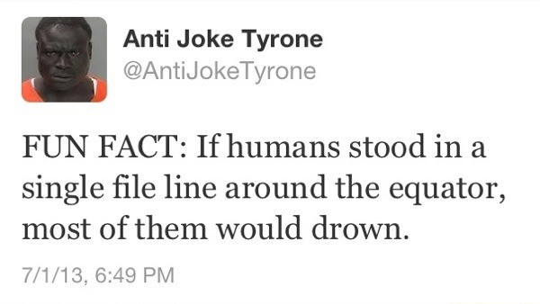 """RIP. . Anti Joke Tyrone I ii FUN"""" FACT: If humans stood in a single file line around the equator, most of them would drown.. But that's a great way to discover who the next messiah Will be Smith"""