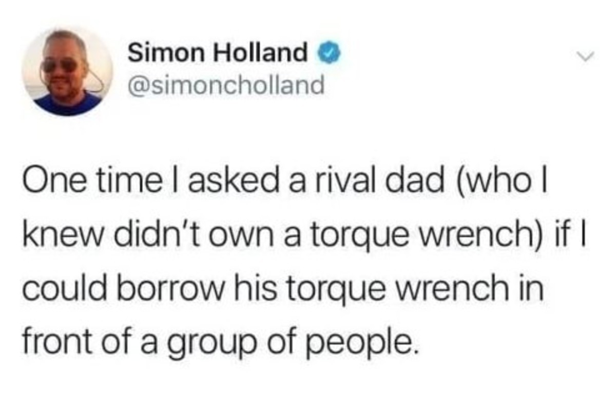 Rival Dad. .. by asking to borrow that wrench you admit you also dont own one. puts you on the same level as the other dad.