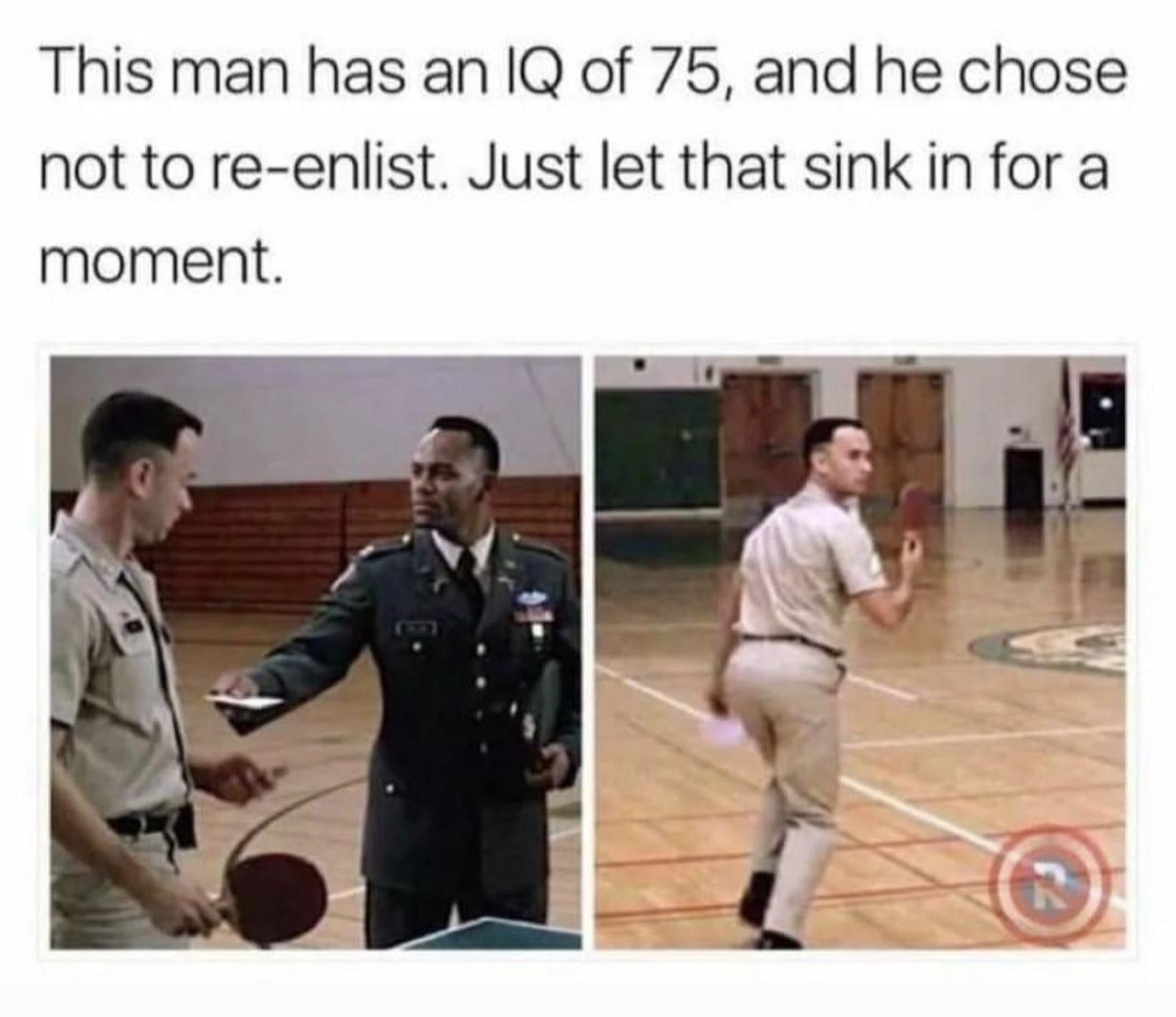 Run Forrest. .. Doesn't matter what your IQ is, everyone has the same IQ as their commander in the army. Which is usually about 4 on a good day