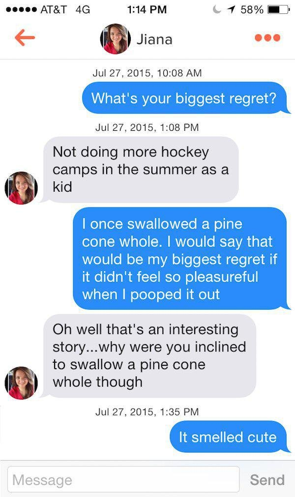 Shredding girls on tinder. I straight up took this from the chive, no shame. Jul 27, 2015, 10: 08 AM What' s your biggest regret'? Jul 27, 2015, 1: 08 PM Not do