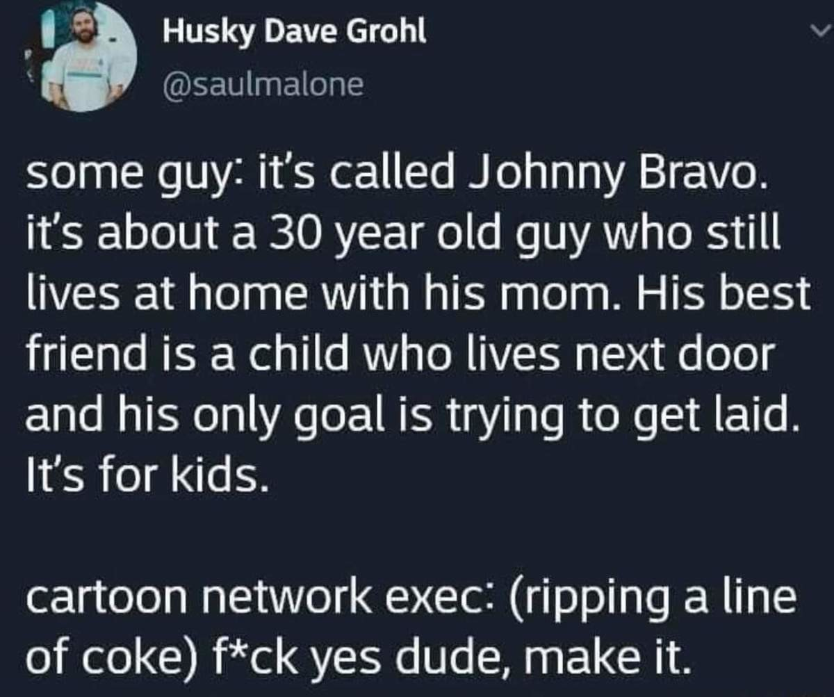 SLAMS TABLEWOOOOOOOO LETS DO IT. .. i always thought johnny bravo was more about being confident and never giving up. Johnny's not that smart, but he tries
