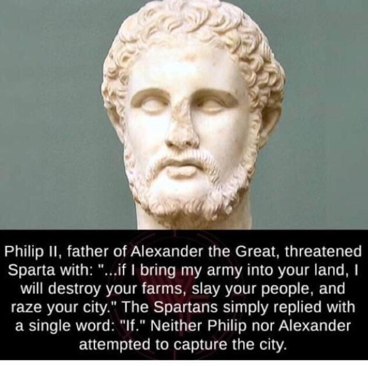 Spartans. .. Spartans were always very brief in their diplomacy. What's funny is that Phillip II tried again, this time he asked if he should come to their city as a friend