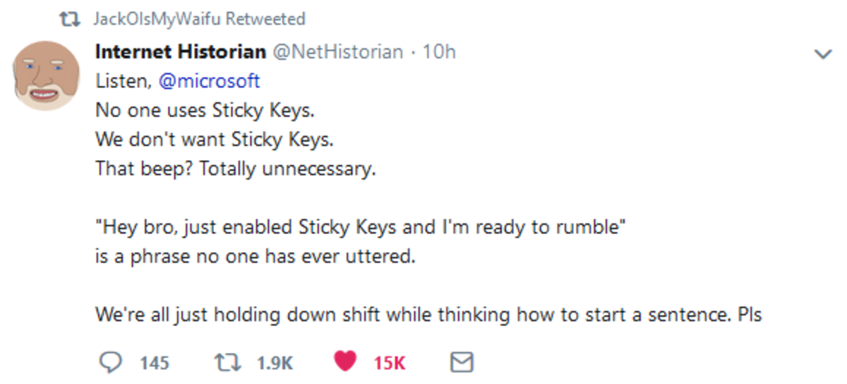 Sticky Keys. .. Microsoft's design philosophy seems to be treating everyone like crippled retards as the default.