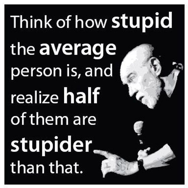 Stupidity. . Think of how stupid the average person is, and 'iii'''' realize half onthean are stupider
