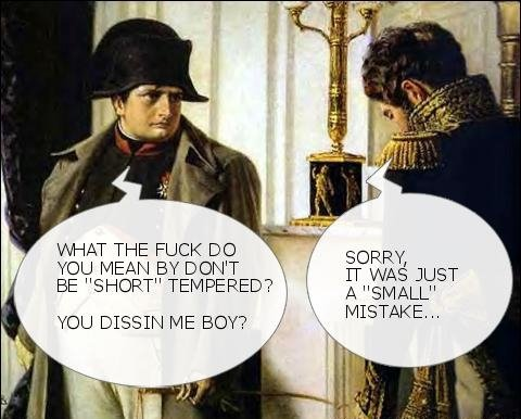 THE FIRST SIGNS OF NAPOLEON COMPLEX. .. i see what you done thar please vote for funnyjunk for best website LD http://funnyjunk.com/funny_pictures/592029/What+do+you+say/