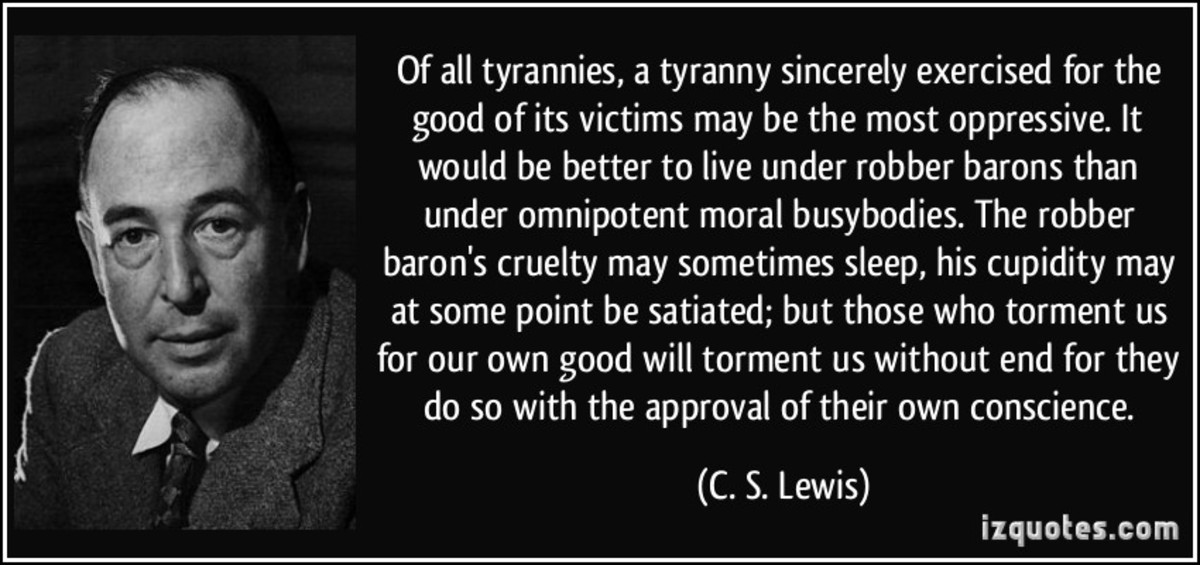 Tyranny. . Of all tyrannies, a tyranny sincerely exercised for the good of its victims may be the most oppressive. It would be better to live under robber baron