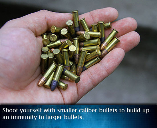 (untitled). . Shoot yourself with smaller caliber bullets to build up an immunity to larger bullets.. I bet this picture has been used in an anti vaccination argument.