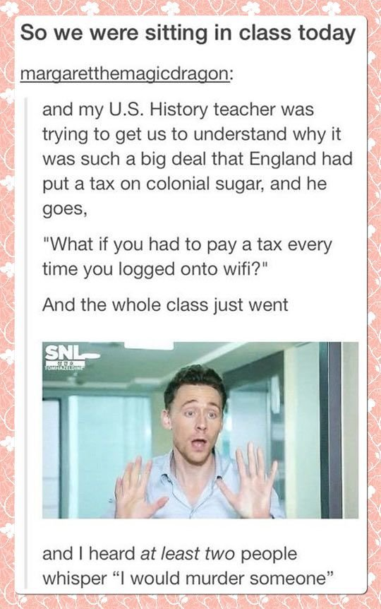 (untitled). . and my US. History teacher was trying to get us to understand why it was such a big deal that England had put a tax on colonial sugar, and he goes