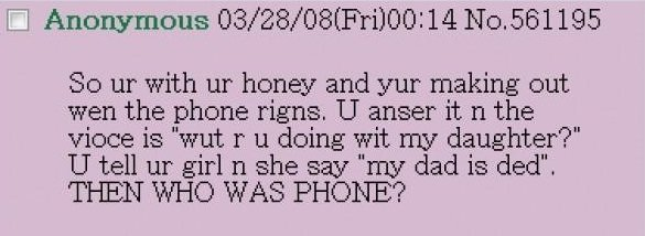 vintage greentext is best greentext. 4spooky6me. Anonymous 03/ 28/ 08( Fri) 00: 14 ), 561195 So with honey and yur making out wen the phone rigns, U meet it n t