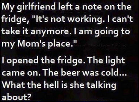 """Women.... . My girlfriend left at note on the fridge, """"It' s not working. I can' t take it: anymore. I am going to my Mom' s place."""" I opened the fridge. The li"""
