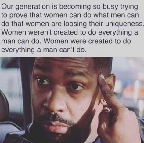 Women. . Our generation is becoming so busy trying to prove that women can do what men can do that Women are loosing their uniqueness. Women weren' t created to