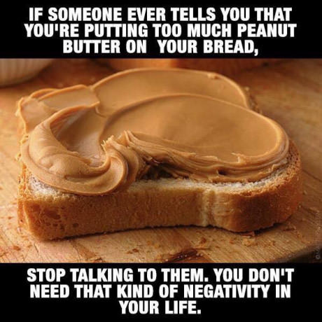 Words of wisdom. . IF EVER TELLS THAT PUTTING mo lawn PEANUT BUTTER an vans BEEN}, aey new THAT lulu: or NEGATIVITY In mun LIFE.. puts 8 jars of peanut butter on one slice of bread Um, no, there is a limit...